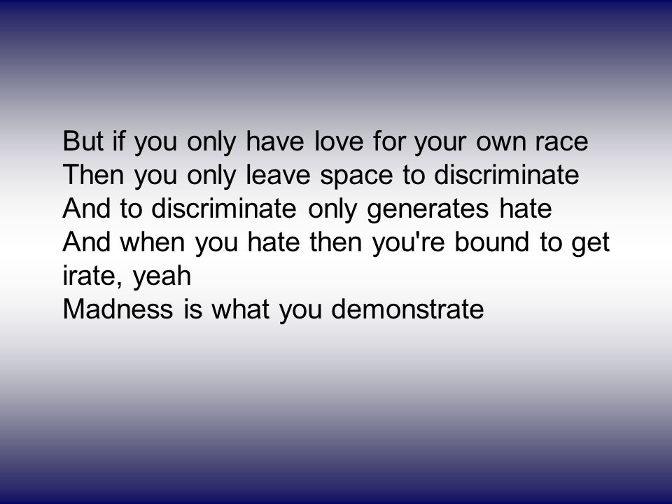 But if you only have love for your own race Then you only leave space to discriminate And to discriminate only generates hate And when you hate then you re bound to get irate, yeah Madness is what you demonstrate