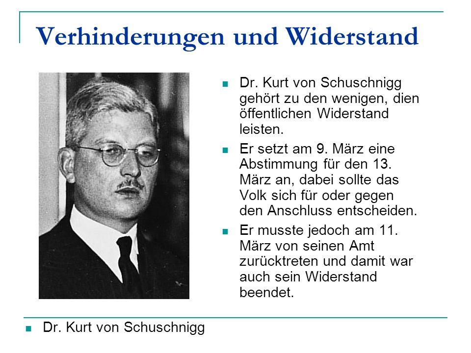 Verhinderungen und Widerstand Dr. Kurt von Schuschnigg gehört zu den wenigen, dien öffentlichen Widerstand leisten. Er setzt am 9. März eine Abstimmun