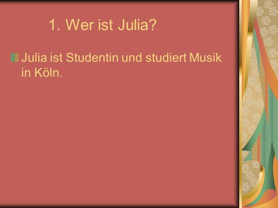 1. Wer ist Julia Julia ist Studentin und studiert Musik in Köln.