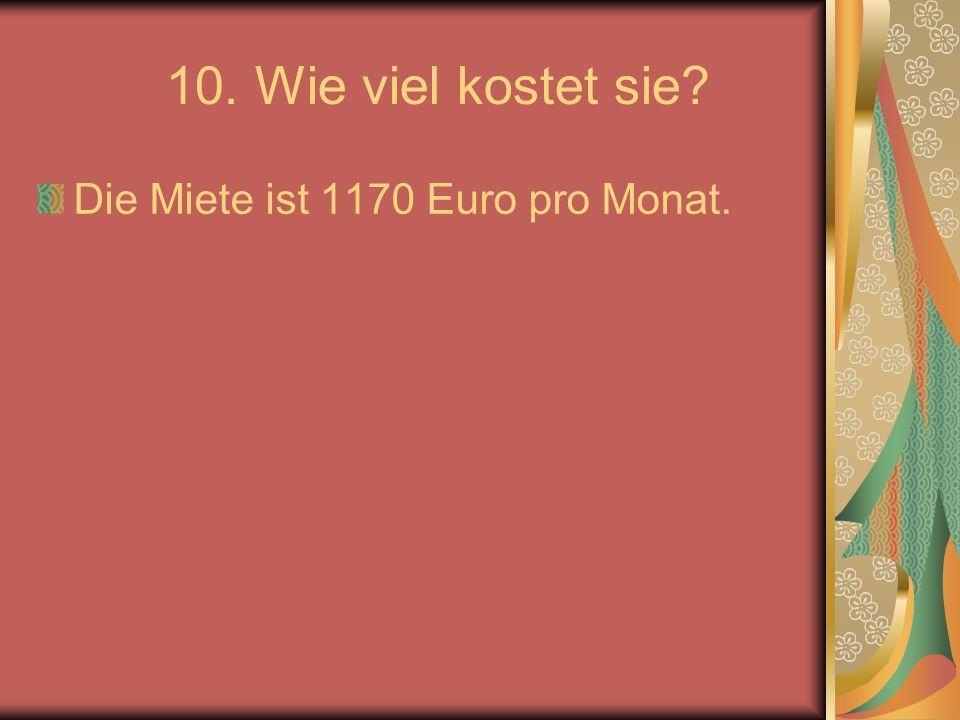 10. Wie viel kostet sie Die Miete ist 1170 Euro pro Monat.