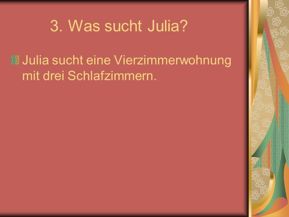 3. Was sucht Julia Julia sucht eine Vierzimmerwohnung mit drei Schlafzimmern.