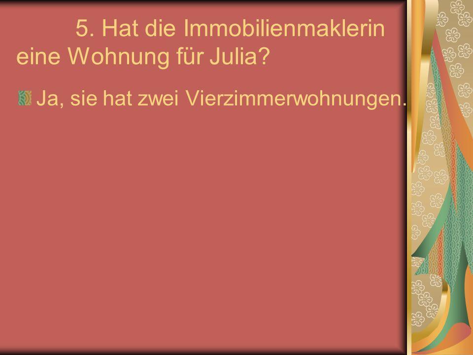5. Hat die Immobilienmaklerin eine Wohnung für Julia Ja, sie hat zwei Vierzimmerwohnungen.