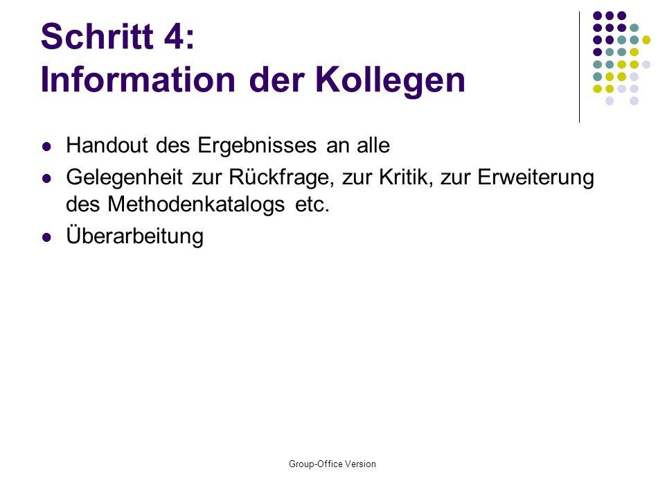 Group-Office Version Schritt 4: Information der Kollegen Handout des Ergebnisses an alle Gelegenheit zur Rückfrage, zur Kritik, zur Erweiterung des Methodenkatalogs etc.