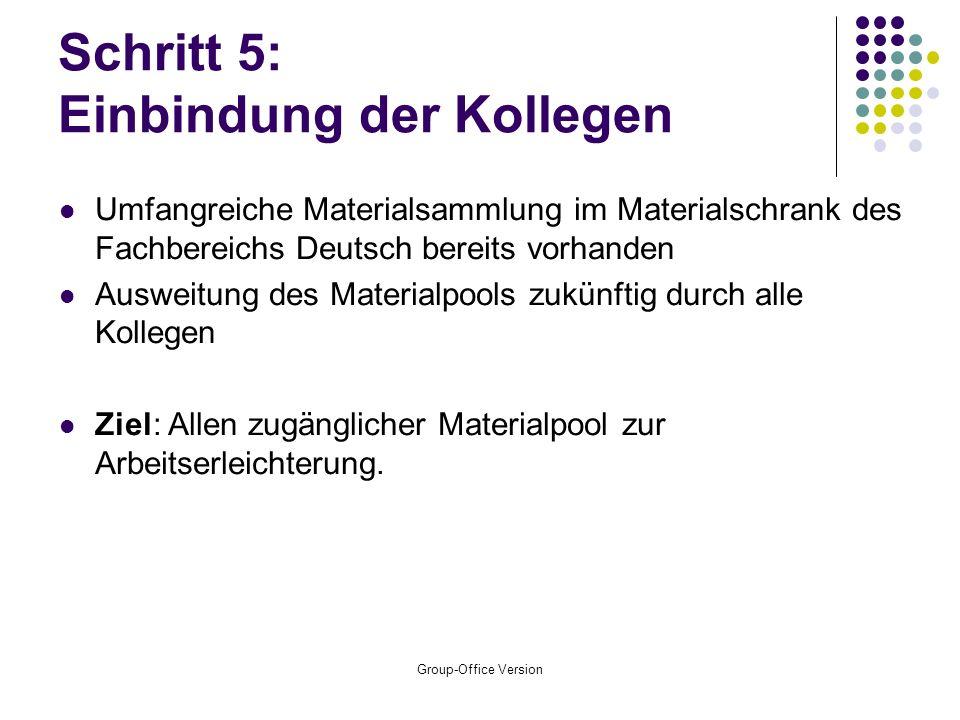 Group-Office Version Schritt 5: Einbindung der Kollegen Umfangreiche Materialsammlung im Materialschrank des Fachbereichs Deutsch bereits vorhanden Ausweitung des Materialpools zukünftig durch alle Kollegen Ziel: Allen zugänglicher Materialpool zur Arbeitserleichterung.