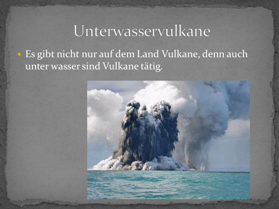 Es gibt nicht nur auf dem Land Vulkane, denn auch unter wasser sind Vulkane tätig.