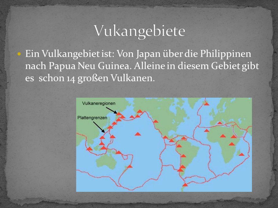 Ein Vulkangebiet ist: Von Japan über die Philippinen nach Papua Neu Guinea. Alleine in diesem Gebiet gibt es schon 14 großen Vulkanen.