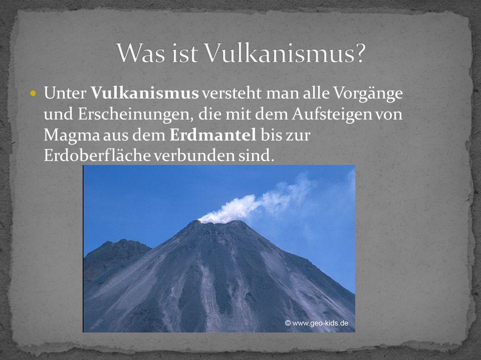 Unter Vulkanismus versteht man alle Vorgänge und Erscheinungen, die mit dem Aufsteigen von Magma aus dem Erdmantel bis zur Erdoberfläche verbunden sin