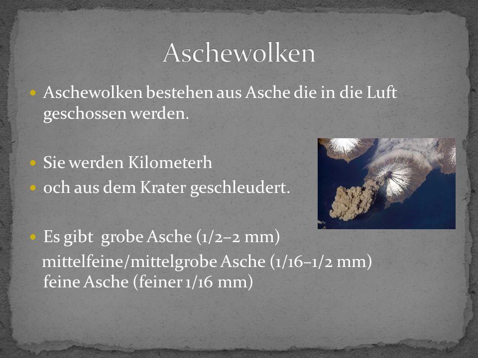 Aschewolken bestehen aus Asche die in die Luft geschossen werden. Sie werden Kilometerh och aus dem Krater geschleudert. Es gibt grobe Asche (1/2–2 mm