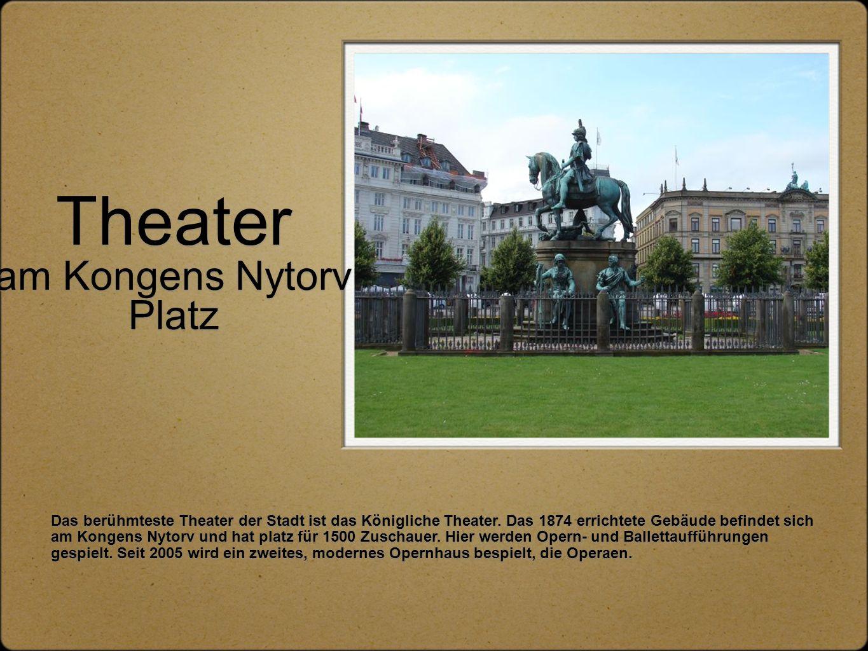 Theater am Kongens Nytorv Platz Das berühmteste Theater der Stadt ist das Königliche Theater. Das 1874 errichtete Gebäude befindet sich am Kongens Nyt