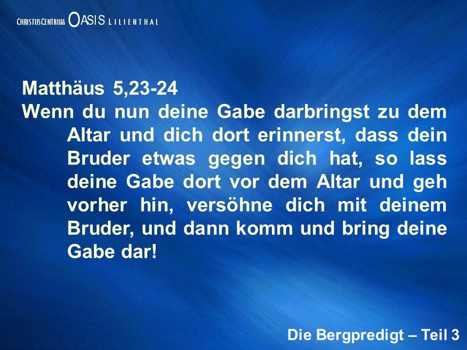 Die Bergpredigt – Teil 3 Matthäus 5,23-24 Wenn du nun deine Gabe darbringst zu dem Altar und dich dort erinnerst, dass dein Bruder etwas gegen dich ha