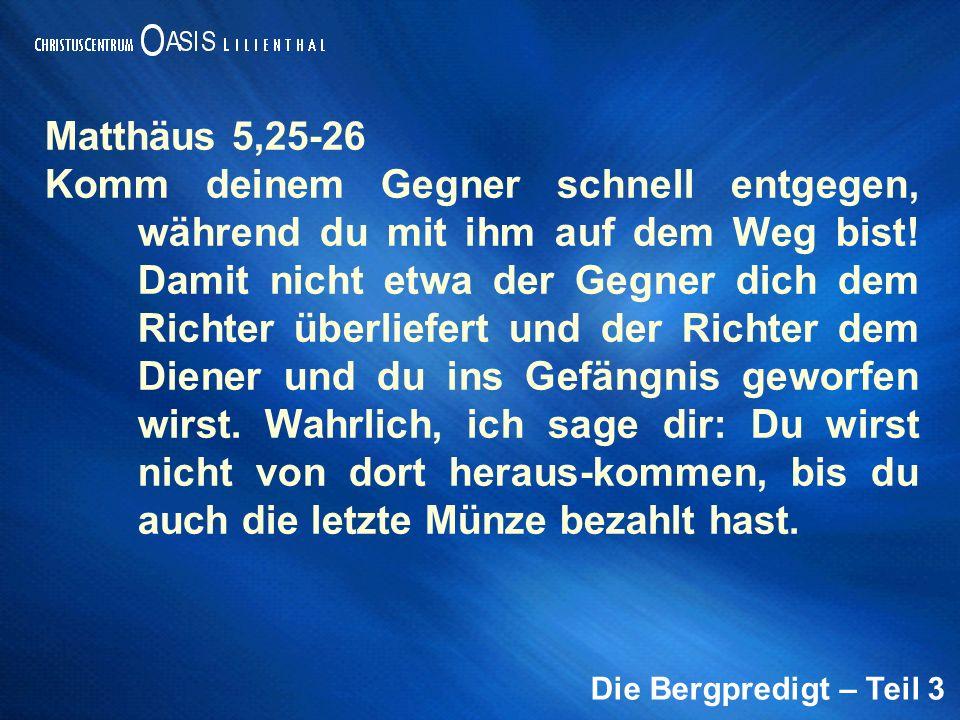 Die Bergpredigt – Teil 3 Matthäus 5,25-26 Komm deinem Gegner schnell entgegen, während du mit ihm auf dem Weg bist! Damit nicht etwa der Gegner dich d