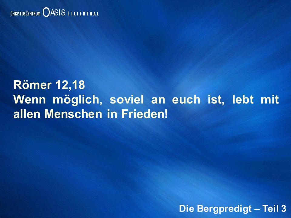 Die Bergpredigt – Teil 3 Römer 12,18 Wenn möglich, soviel an euch ist, lebt mit allen Menschen in Frieden!