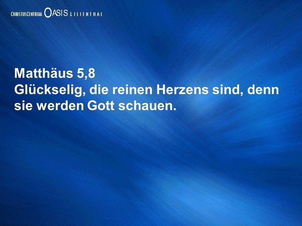 Matthäus 5,8 Glückselig, die reinen Herzens sind, denn sie werden Gott schauen.