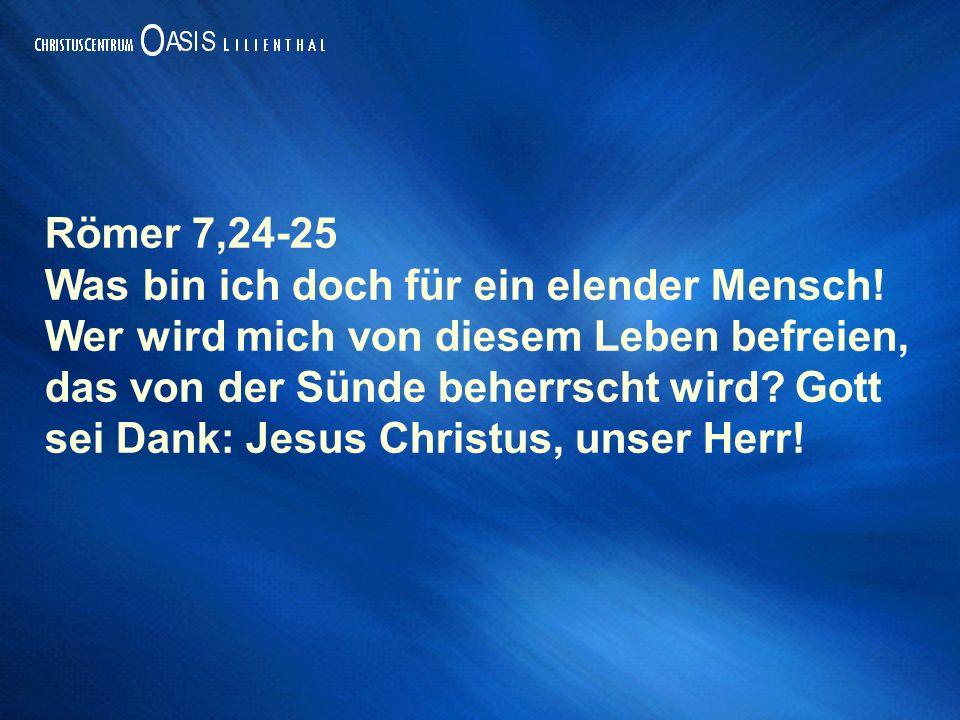 Römer 7,24-25 Was bin ich doch für ein elender Mensch! Wer wird mich von diesem Leben befreien, das von der Sünde beherrscht wird? Gott sei Dank: Jesu