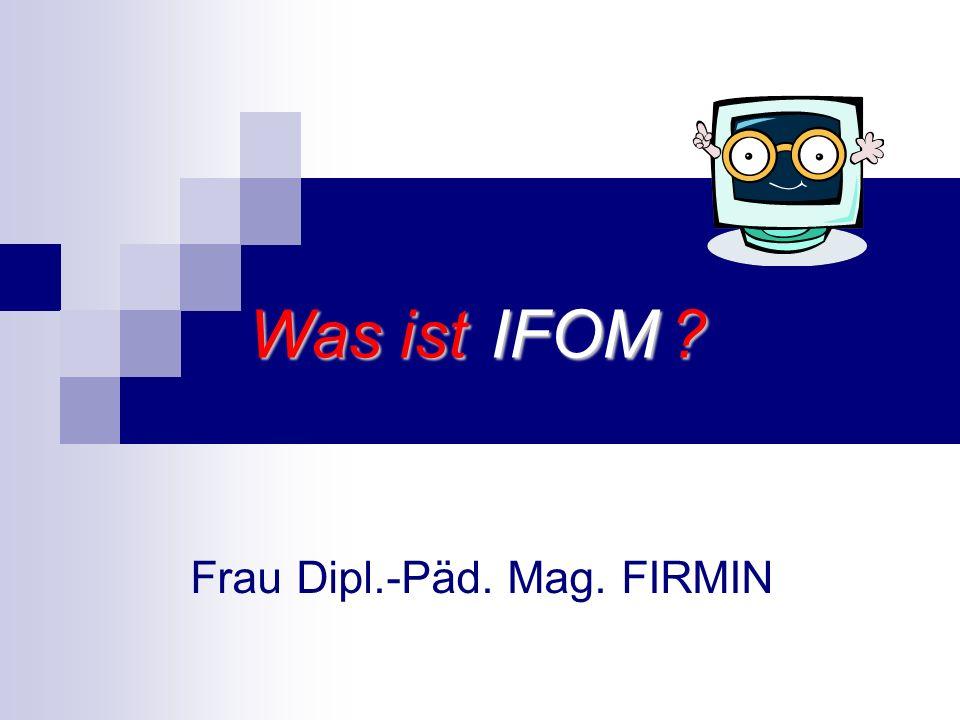 IFOM Frau Dipl.-Päd. Mag. FIRMIN Was ist