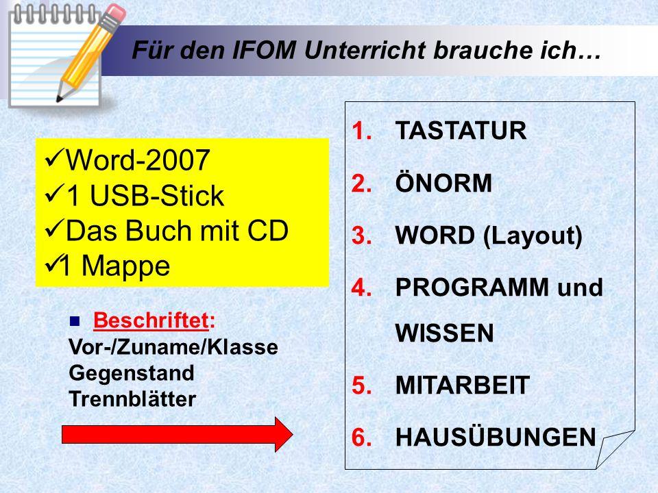Für den IFOM Unterricht brauche ich… 1.TASTATUR 2.ÖNORM 3.WORD (Layout) 4.PROGRAMM und WISSEN 5.MITARBEIT 6.HAUSÜBUNGEN Beschriftet: Vor-/Zuname/Klasse Gegenstand Trennblätter Word-2007 1 USB-Stick Das Buch mit CD 1 Mappe