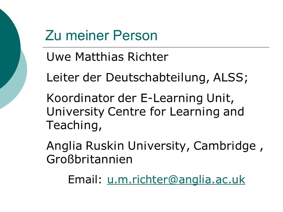 Zu meiner Person Uwe Matthias Richter Leiter der Deutschabteilung, ALSS; Koordinator der E-Learning Unit, University Centre for Learning and Teaching, Anglia Ruskin University, Cambridge, Großbritannien Email: u.m.richter@anglia.ac.uku.m.richter@anglia.ac.uk