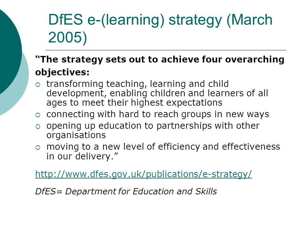 DfES e-(learning) strategy (March 2005) The strategy sets out to achieve four overarching objectives:  transforming teaching, learning and child development, enabling children and learners of all ages to meet their highest expectations  connecting with hard to reach groups in new ways  opening up education to partnerships with other organisations  moving to a new level of efficiency and effectiveness in our delivery. http://www.dfes.gov.uk/publications/e-strategy/ DfES= Department for Education and Skills
