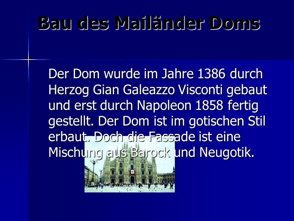 Bau des Mailänder Doms Der Dom wurde im Jahre 1386 durch Herzog Gian Galeazzo Visconti gebaut und erst durch Napoleon 1858 fertig gestellt. Der Dom is