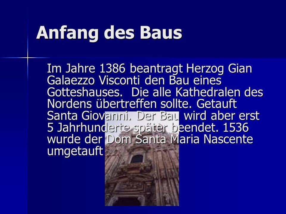 Anfang des Baus Im Jahre 1386 beantragt Herzog Gian Galaezzo Visconti den Bau eines Gotteshauses. Die alle Kathedralen des Nordens übertreffen sollte.