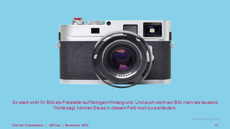© Fiducia & GAD IT AG Kombilogo © Fiducia & GAD IT AG Titel der Präsentation | JBFOne | November 201517 So stark wirkt Ihr Bild als Freisteller auf farbigem Hintergrund.