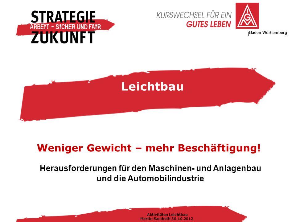 IG Metall Bezirksleitung Baden-Württemberg Aktivitäten Leichtbau Martin Sambeth 30.10.2012 Herausforderungen für den Maschinen- und Anlagenbau und die Automobilindustrie Leichtbau Weniger Gewicht – mehr Beschäftigung!