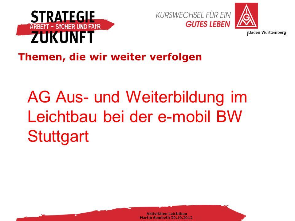 IG Metall Bezirksleitung Baden-Württemberg Aktivitäten Leichtbau Martin Sambeth 30.10.2012 Themen, die wir weiter verfolgen AG Aus- und Weiterbildung im Leichtbau bei der e-mobil BW Stuttgart