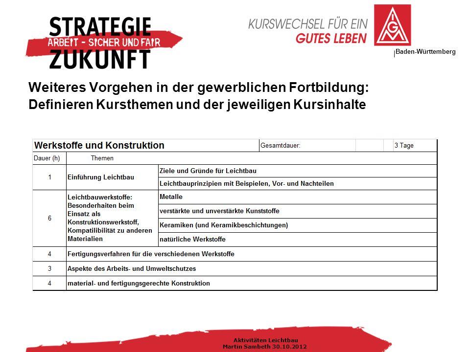 IG Metall Bezirksleitung Baden-Württemberg Aktivitäten Leichtbau Martin Sambeth 30.10.2012 Weiteres Vorgehen in der gewerblichen Fortbildung: Definieren Kursthemen und der jeweiligen Kursinhalte