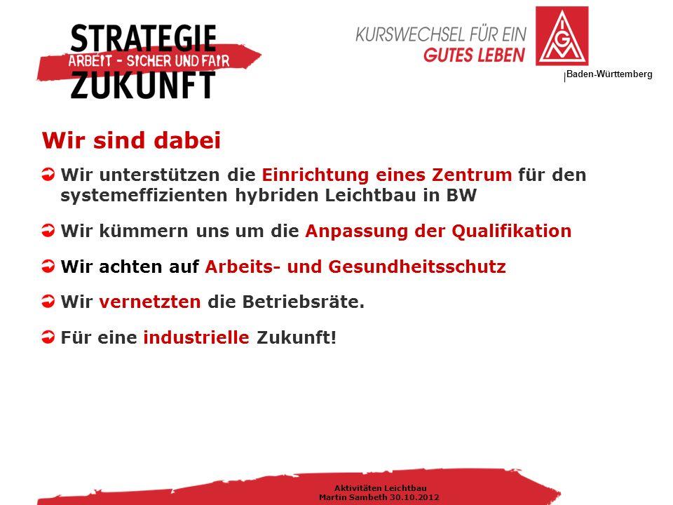 IG Metall Bezirksleitung Baden-Württemberg Aktivitäten Leichtbau Martin Sambeth 30.10.2012 Wir unterstützen die Einrichtung eines Zentrum für den systemeffizienten hybriden Leichtbau in BW Wir kümmern uns um die Anpassung der Qualifikation Wir achten auf Arbeits- und Gesundheitsschutz Wir vernetzten die Betriebsräte.