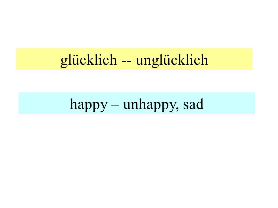glücklich -- unglücklich happy – unhappy, sad