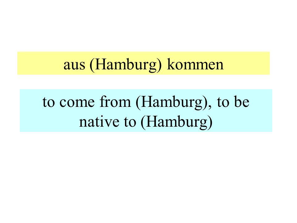 aus (Hamburg) kommen to come from (Hamburg), to be native to (Hamburg)