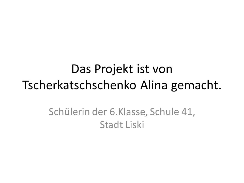 Das Projekt ist von Tscherkatschschenko Alina gemacht. Schülerin der 6.Klasse, Schule 41, Stadt Liski