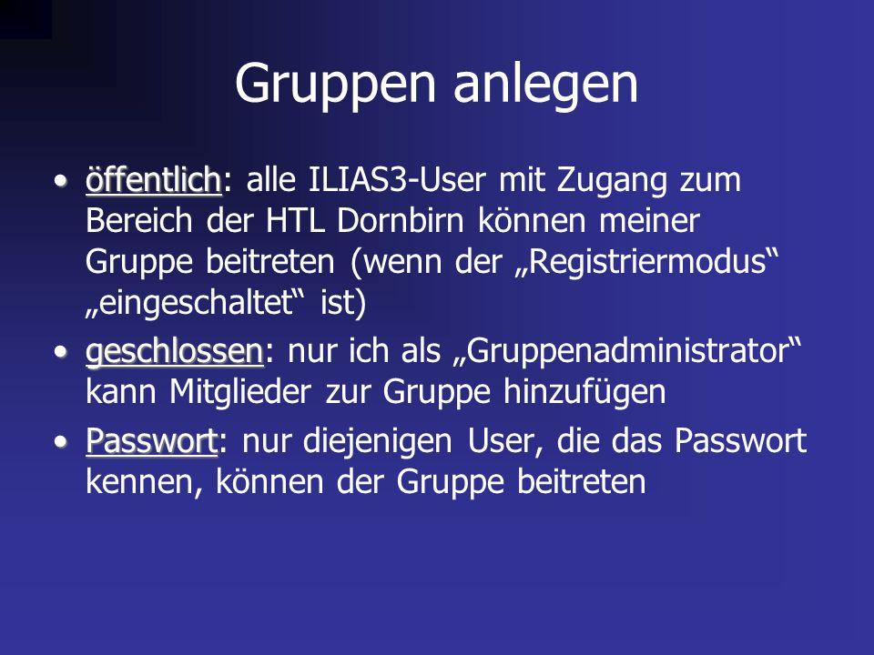 """Gruppen anlegen öffentlichöffentlich: alle ILIAS3-User mit Zugang zum Bereich der HTL Dornbirn können meiner Gruppe beitreten (wenn der """"Registriermodus """"eingeschaltet ist) geschlossengeschlossen: nur ich als """"Gruppenadministrator kann Mitglieder zur Gruppe hinzufügen PasswortPasswort: nur diejenigen User, die das Passwort kennen, können der Gruppe beitreten"""