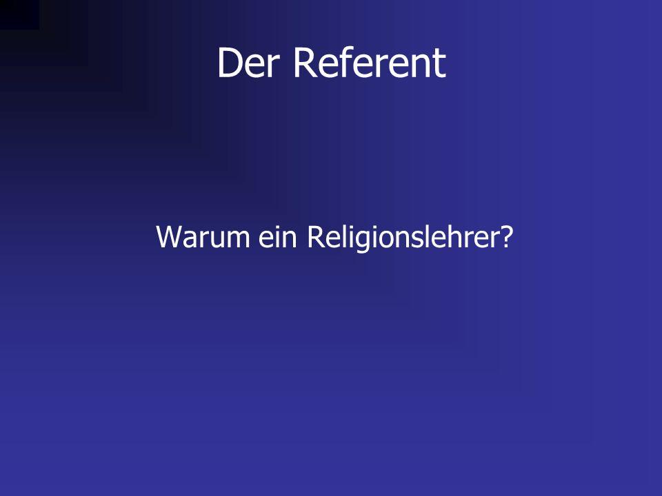 Der Referent Warum ein Religionslehrer?