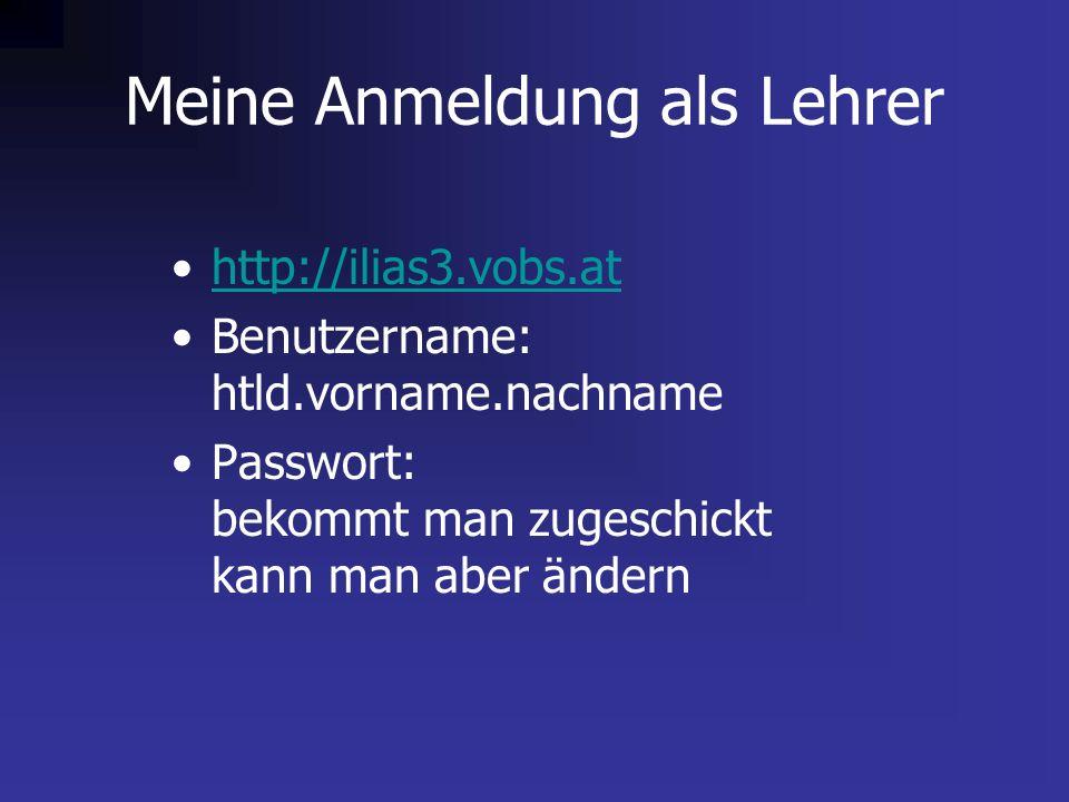 Meine Anmeldung als Lehrer http://ilias3.vobs.at Benutzername: htld.vorname.nachname Passwort: bekommt man zugeschickt kann man aber ändern