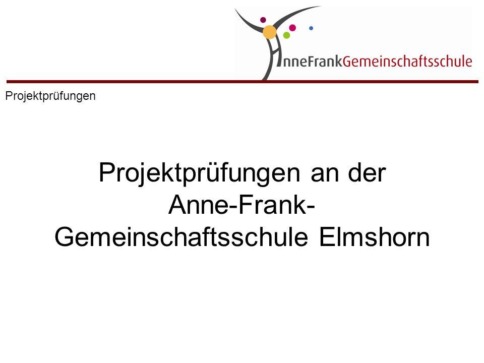 Projektprüfungen an der Anne-Frank- Gemeinschaftsschule Elmshorn Projektprüfungen