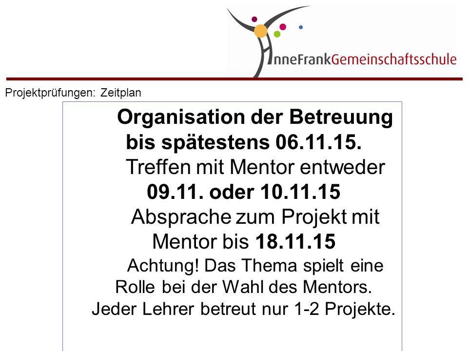 Organisation der Betreuung bis spätestens 06.11.15. Treffen mit Mentor entweder 09.11. oder 10.11.15 Absprache zum Projekt mit Mentor bis 18.11.15 Ach