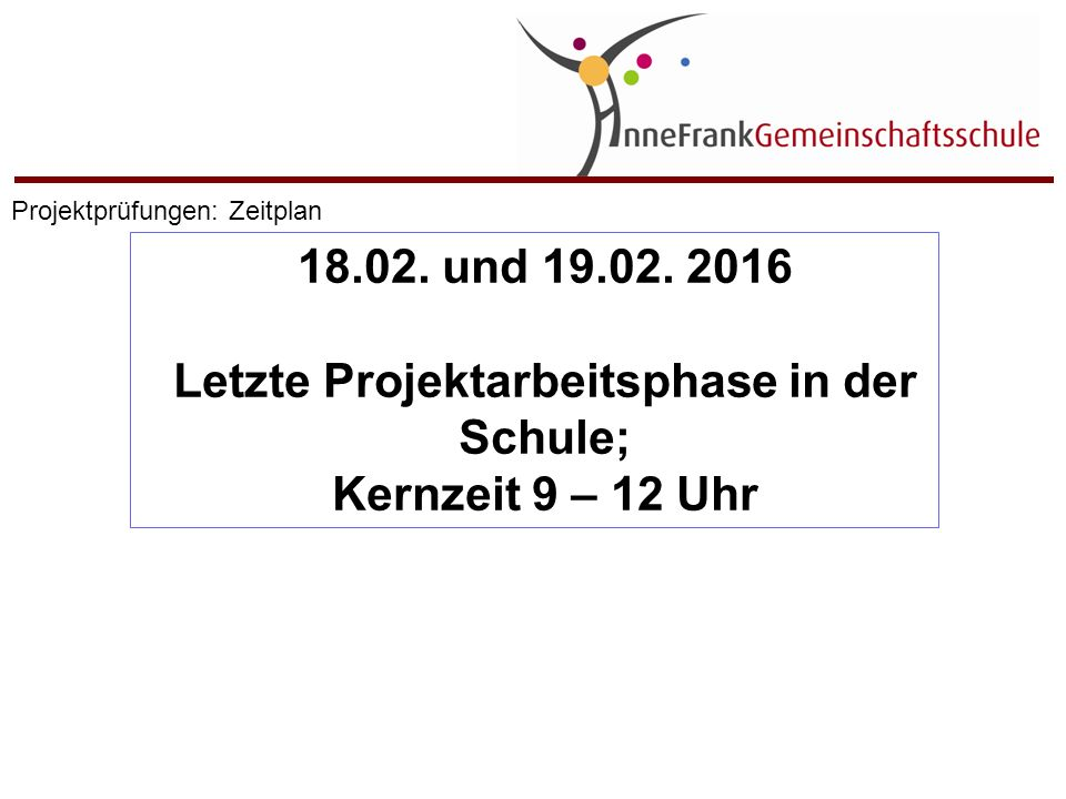 18.02. und 19.02. 2016 Letzte Projektarbeitsphase in der Schule; Kernzeit 9 – 12 Uhr Projektprüfungen: Zeitplan