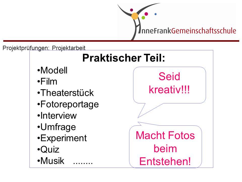 Praktischer Teil: Modell Film Theaterstück Fotoreportage Interview Umfrage Experiment Quiz Musik........ Seid kreativ!!! Macht Fotos beim Entstehen! P