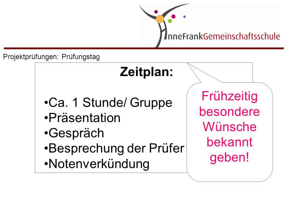 Zeitplan: Ca. 1 Stunde/ Gruppe Präsentation Gespräch Besprechung der Prüfer Notenverkündung Frühzeitig besondere Wünsche bekannt geben! Projektprüfung