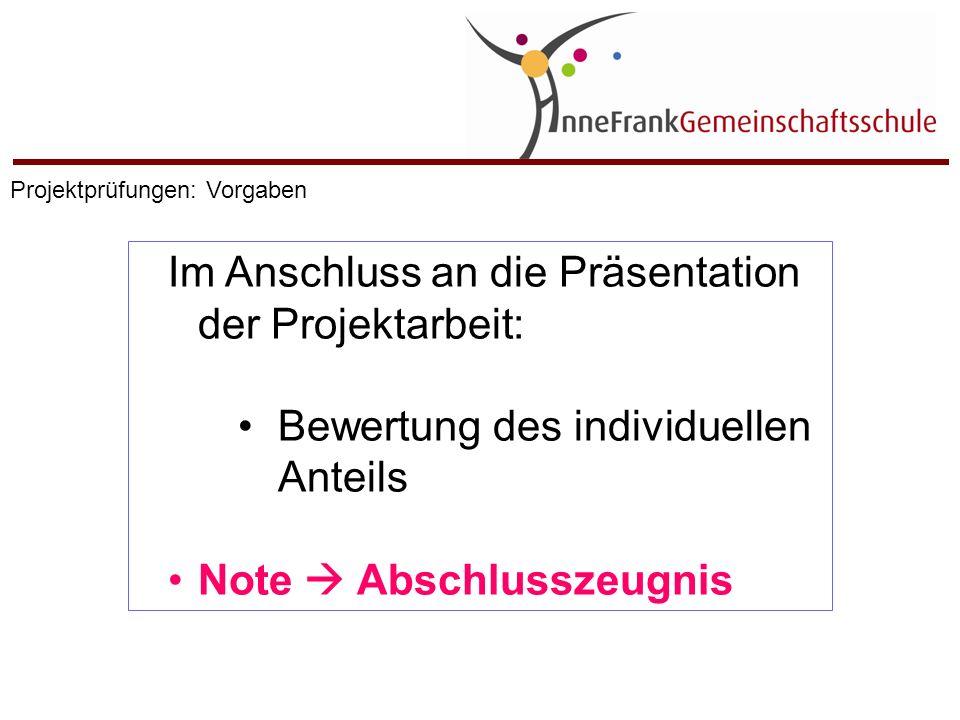 Im Anschluss an die Präsentation der Projektarbeit: Bewertung des individuellen Anteils Note  Abschlusszeugnis Projektprüfungen: Vorgaben