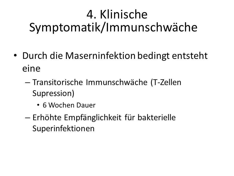 Durch die Maserninfektion bedingt entsteht eine – Transitorische Immunschwäche (T-Zellen Supression) 6 Wochen Dauer – Erhöhte Empfänglichkeit für bakterielle Superinfektionen 4.