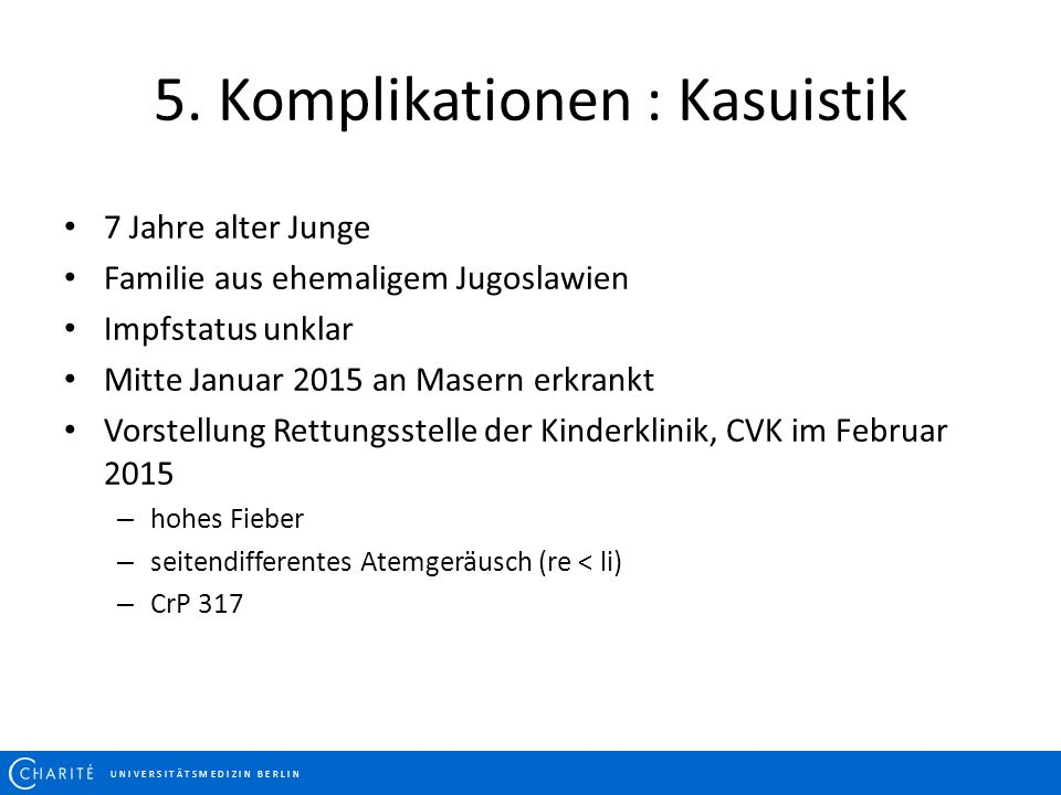 5. Komplikationen : Kasuistik U N I V E R S I T Ä T S M E D I Z I N B E R L I N 7 Jahre alter Junge Familie aus ehemaligem Jugoslawien Impfstatus unkl