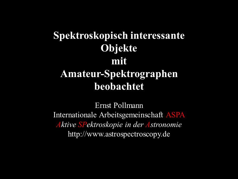 Spektroskopisch interessante Objekte mit Amateur-Spektrographen beobachtet Ernst Pollmann Internationale Arbeitsgemeinschaft ASPA Aktive SPektroskopie in der Astronomie http://www.astrospectroscopy.de