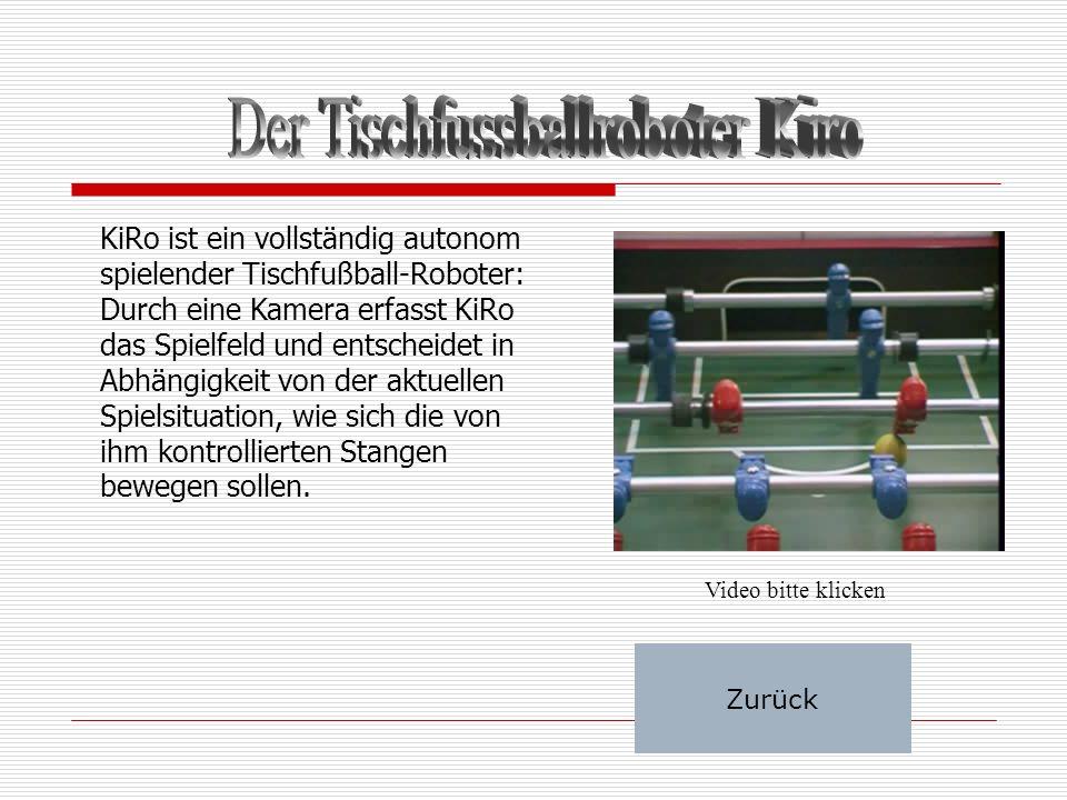 KiRo ist ein vollständig autonom spielender Tischfußball-Roboter: Durch eine Kamera erfasst KiRo das Spielfeld und entscheidet in Abhängigkeit von der aktuellen Spielsituation, wie sich die von ihm kontrollierten Stangen bewegen sollen.