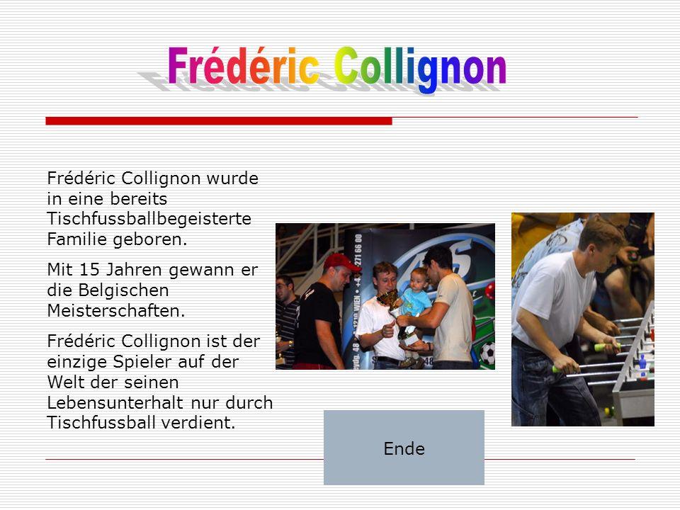 Frédéric Collignon wurde in eine bereits Tischfussballbegeisterte Familie geboren. Mit 15 Jahren gewann er die Belgischen Meisterschaften. Frédéric Co