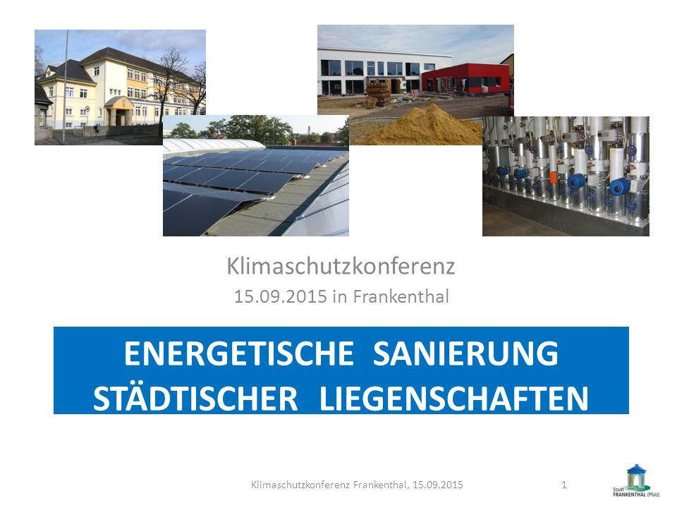 ENERGETISCHE SANIERUNG STÄDTISCHER LIEGENSCHAFTEN Klimaschutzkonferenz 15.09.2015 in Frankenthal Klimaschutzkonferenz Frankenthal, 15.09.20151