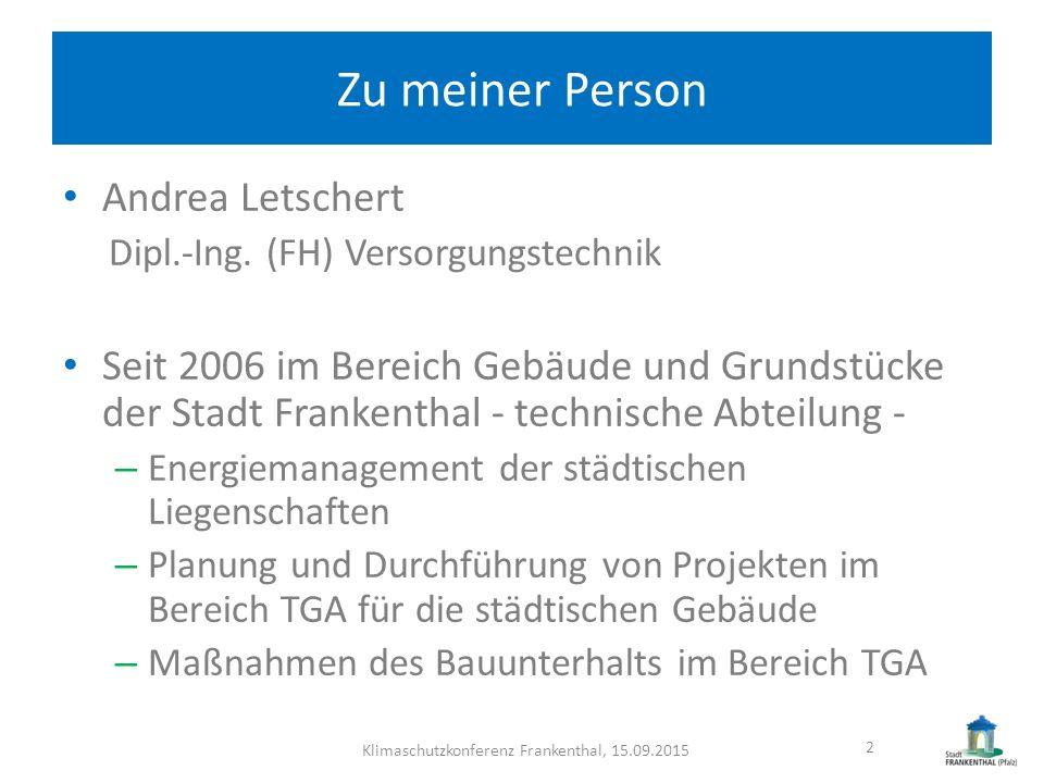 Zu meiner Person Andrea Letschert Dipl.-Ing. (FH) Versorgungstechnik Seit 2006 im Bereich Gebäude und Grundstücke der Stadt Frankenthal - technische A
