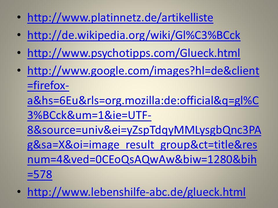 http://www.platinnetz.de/artikelliste http://de.wikipedia.org/wiki/Gl%C3%BCck http://www.psychotipps.com/Glueck.html http://www.google.com/images?hl=d