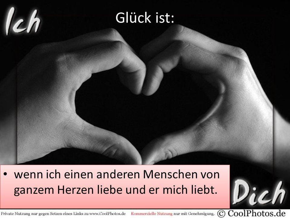 Glück ist: wenn ich einen anderen Menschen von ganzem Herzen liebe und er mich liebt.